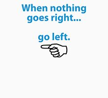 If nothing goes so right, go left! Unisex T-Shirt