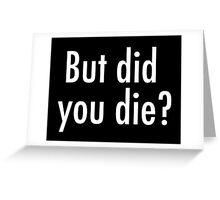 But did you die? Greeting Card