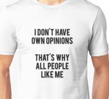 I DON'T HAVE OWN OPINIONS - THAT'S WHY ALL PEOPLE LIKE ME Unisex T-Shirt