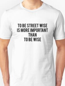 TO BE STREET WISE IS MORE IMPORTANT THAN TO BE WISE Unisex T-Shirt