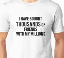 I HAVE BOUGHT THOUSANDS OF FRIENDS WITH MY MILLIONS Unisex T-Shirt