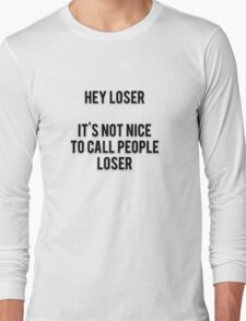 HEY LOSER - IT'S NOT NICE TO CALL PEOPLE LOSER Long Sleeve T-Shirt