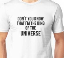 DON'T YOU KNOW THAT I'M THE KING OF THE UNIVERSE Unisex T-Shirt