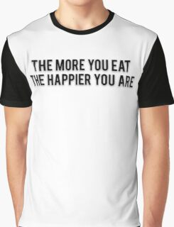 THE MORE YOU EAT THE HAPPIER YOU ARE Graphic T-Shirt