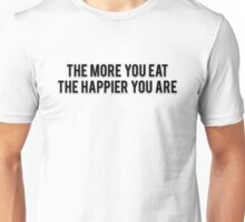THE MORE YOU EAT THE HAPPIER YOU ARE Unisex T-Shirt