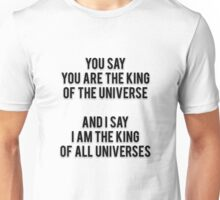 YOU SAY YOU ARE THE KING OF THE UNIVERSE - AND I SAY I AM THE KING OF ALL UNIVERSES Unisex T-Shirt