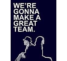 We're gonna make a great team. Photographic Print