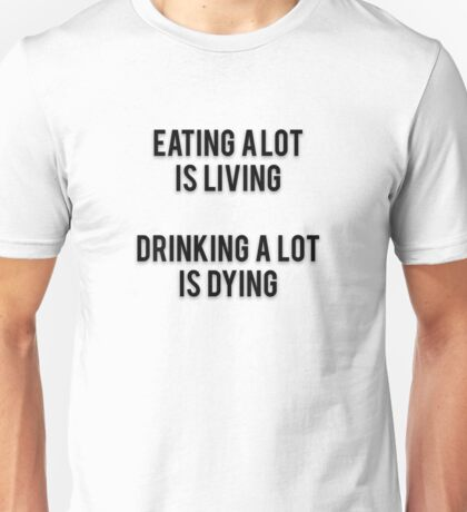 EATING A LOT IS LIVING - DRINKING A LOT IS DYING Unisex T-Shirt