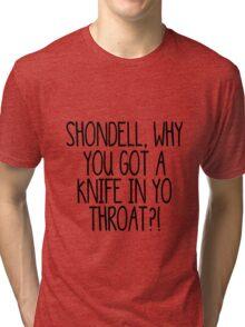 Shondell, why you got a knife in yo throat?! Tri-blend T-Shirt