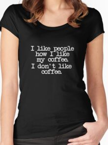 I like people how I like my coffee. I don't like coffee. Women's Fitted Scoop T-Shirt