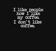 I like people how I like my coffee. I don't like coffee. Unisex T-Shirt