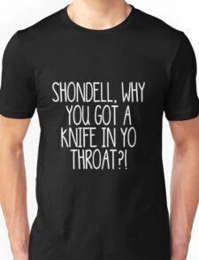 Shondell, why you got a knife in yo throat? -- White Unisex T-Shirt