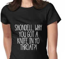 Shondell, why you got a knife in yo throat? -- White Womens Fitted T-Shirt