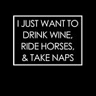 I JUST WANT TO DRINK WINE, RIDE HORSES, & TAKE NAPS by birthdaytees