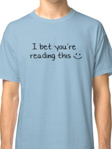 I bet you're reading this  :) Classic T-Shirt