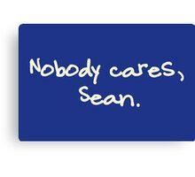 Nobody cares, Sean. Canvas Print