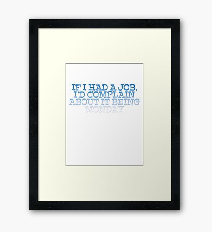 If I had a job, I'd complain about it being monday Framed Print