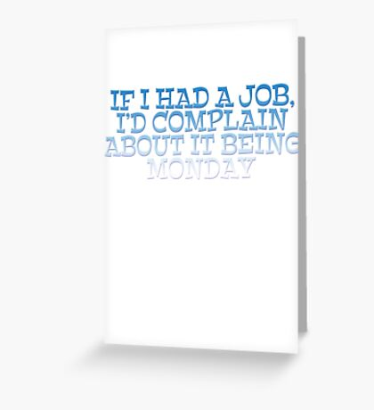If I had a job, I'd complain about it being monday Greeting Card