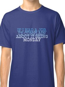 If I had a job, I'd complain about it being monday Classic T-Shirt