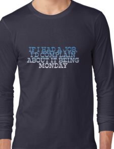 If I had a job, I'd complain about it being monday Long Sleeve T-Shirt