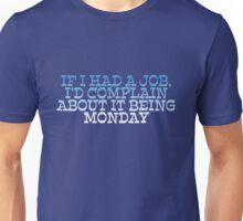 If I had a job, I'd complain about it being monday Unisex T-Shirt