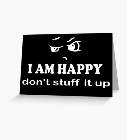 I Am Happy don't stuff it up white on black Greeting Card