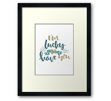 Im Lucky To Have You Framed Print