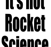 It's not Rocket Science. Easy, Not Difficult by TOM HILL - Designer
