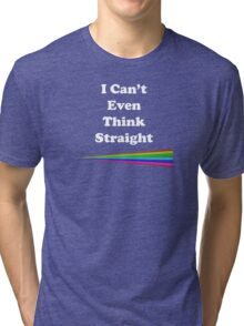 I Can't Even Think Straight Tri-blend T-Shirt