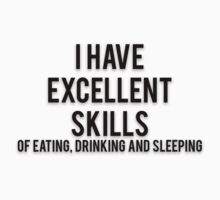 I HAVE EXCELLENT SKILLS OF EATING, DRINKING AND SLEEPING by Musclemaniac