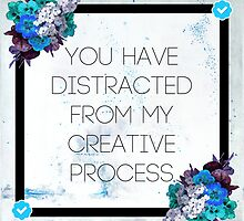 You Have Distracted From My Creative Process by quinnprees