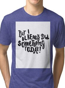 But I already did something today! Tri-blend T-Shirt