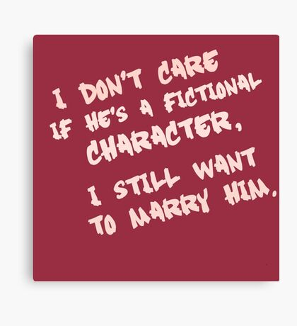 I don't care if he's a fictional character, I still want to marry him Canvas Print