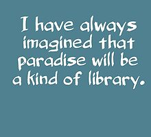 I have always imagined that paradise will be a kind of library by daddydj12