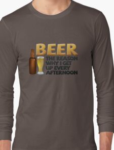 Beer: the reason why I get up every afternoon Long Sleeve T-Shirt