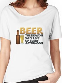 Beer: the reason why I get up every afternoon Women's Relaxed Fit T-Shirt