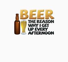 Beer: the reason why I get up every afternoon T-Shirt