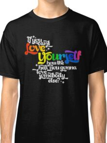 If You Can't Love Yourself How In The Hell You Gonna Love Somebody Else? Classic T-Shirt