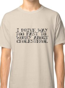 I drive way too fast to worry about cholesterol. Classic T-Shirt