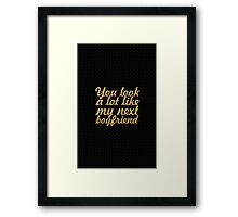 You look a lot like my next boyfriend - Relationship Quote Framed Print