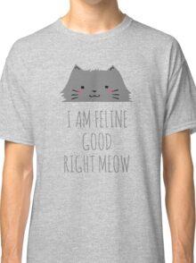 I am feline good right meow #2 Classic T-Shirt