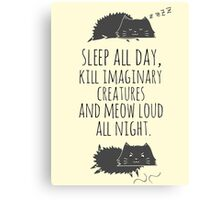 sleep all day, kill imaginary creatures and meow loud all night Canvas Print
