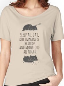 sleep all day, kill imaginary creatures and meow loud all night Women's Relaxed Fit T-Shirt
