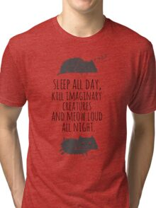 sleep all day, kill imaginary creatures and meow loud all night Tri-blend T-Shirt