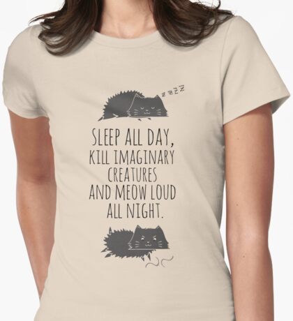 sleep all day, kill imaginary creatures and meow loud all night Womens Fitted T-Shirt