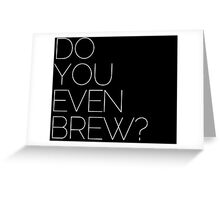 DO YOU EVEN BREW? Greeting Card