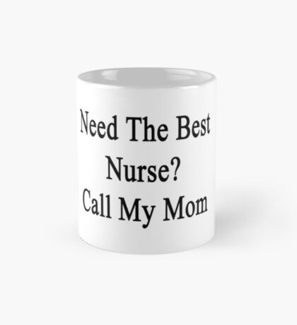 Need The Best Nurse? Call My Mom  Mug