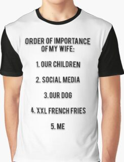 ORDER OF IMPORTANCE OF MY WIFE: 1. OUR CHILDREN, 2. SOCIAL MEDIA, 3. OUR DOG, 4. XXL FRENCH FRIES,  5. ME Graphic T-Shirt