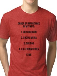 ORDER OF IMPORTANCE OF MY WIFE: 1. OUR CHILDREN, 2. SOCIAL MEDIA, 3. OUR DOG, 4. XXL FRENCH FRIES,  5. ME Tri-blend T-Shirt