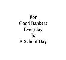 For Good Bankers Everyday Is A School Day  by supernova23
